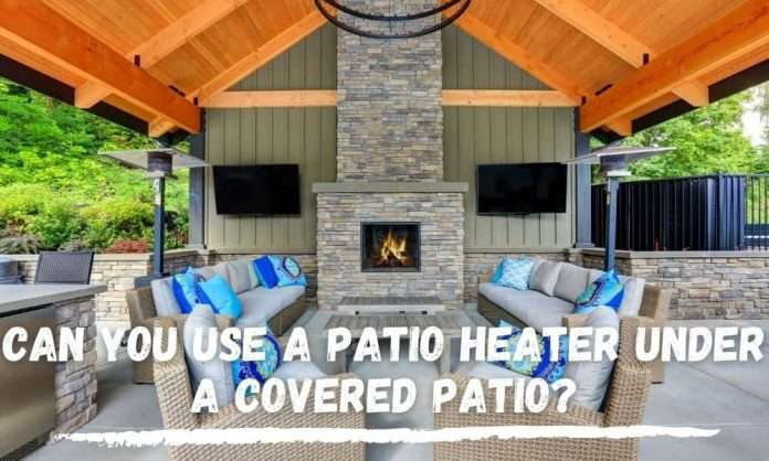 can you use a patio heater under a covered patio